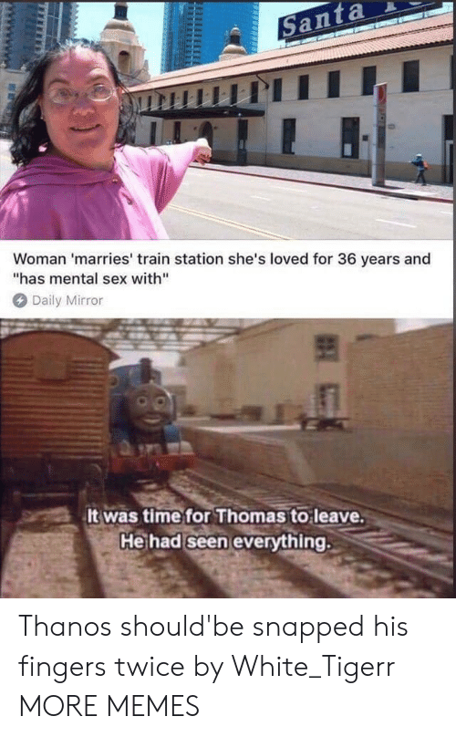 "daily mirror: Woman 'marries' train station she's loved for 36 years and  has mental sex with""  Daily Mirror  It was timefor Thomas to leave  Heihad seen evervthing. Thanos should'be snapped his fingers twice by White_Tigerr MORE MEMES"