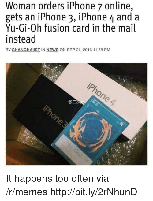 Yu-Gi-Oh: Woman orders iPhone 7 online,  gets an iPhone 3, iPhone 4 and a  Yu-Gi-Oh fusion card in the mail  instead  BY SHANGHAIIST IN NEWS ON SEP 21, 2016 11:58 PM It happens too often via /r/memes http://bit.ly/2rNhunD