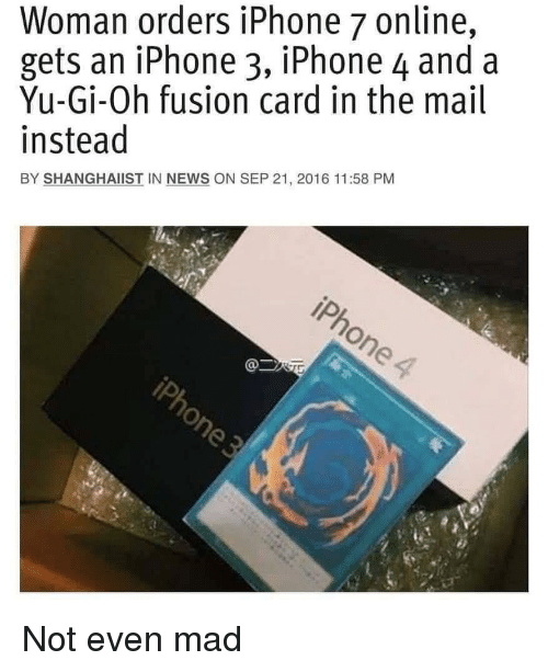 Yu-Gi-Oh: Woman orders iPhone 7 online,  gets an iPhone 3, iPhone 4 and a  Yu-Gi-Oh fusion card in the mail  instead  BY SHANGHAIIST IN NEWS ON SEP 21, 2016 11:58 PM Not even mad