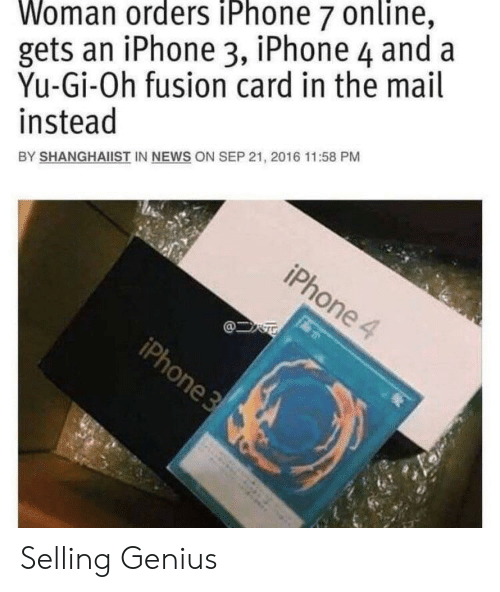 Yu-Gi-Oh: Woman orders iPhone 7 online,  gets an iPhone 3, iPhone 4 and a  Yu-Gi-Oh fusion card in the mail  instead  BY SHANGHAIIST IN NEWS ON SEP 21, 2016 11:58 PM Selling Genius