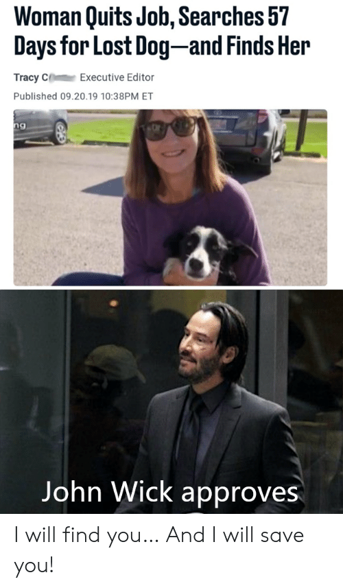 Approves: Woman Quits Job, Searches 57  Days for Lost Dog-and Finds Her  Tracy C  Executive Editor  Published 09.20.19 10:38PM ET  ng  Vangeeo  John Wick approves I will find you… And I will save you!