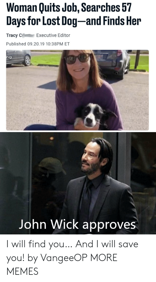 Approves: Woman Quits Job, Searches 57  Days for Lost Dog-and Finds Her  Tracy C  Executive Editor  Published 09.20.19 10:38PM ET  ng  Vangeeo  John Wick approves I will find you… And I will save you! by VangeeOP MORE MEMES