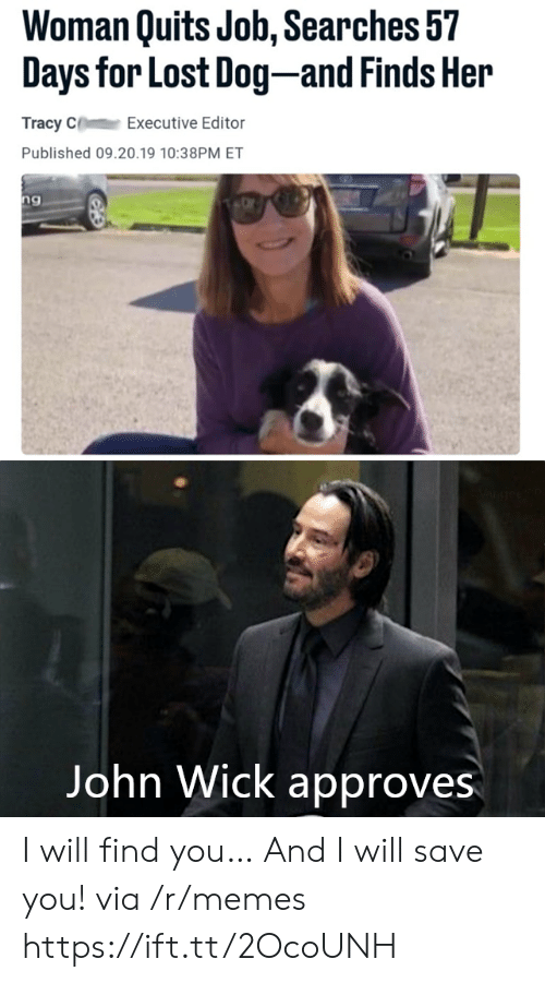 Approves: Woman Quits Job, Searches 57  Days for Lost Dog-and Finds Her  Tracy C  Executive Editor  Published 09.20.19 10:38PM ET  ng  Vangeeo  John Wick approves I will find you… And I will save you! via /r/memes https://ift.tt/2OcoUNH