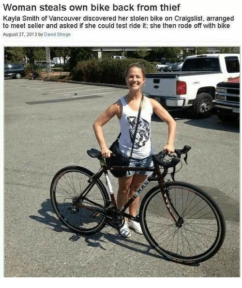 Craigslist, Test, and Vancouver: Woman steals own bike back from thief  Kayla Smith of Vancouver discovered her stolen bike on Craigslist, arranged  to meet seller and asked if she could test ride it; she then rode off with bike  August 27. 2013 by David Strege