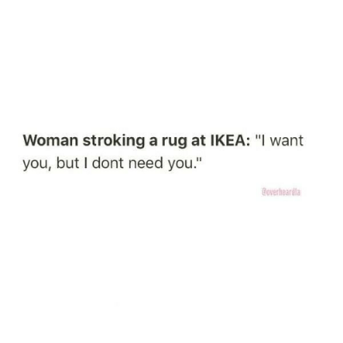 """I Dont Need: Woman stroking a rug at IKEA: """"I want  you, but I dont need you.""""  Coverheardla"""