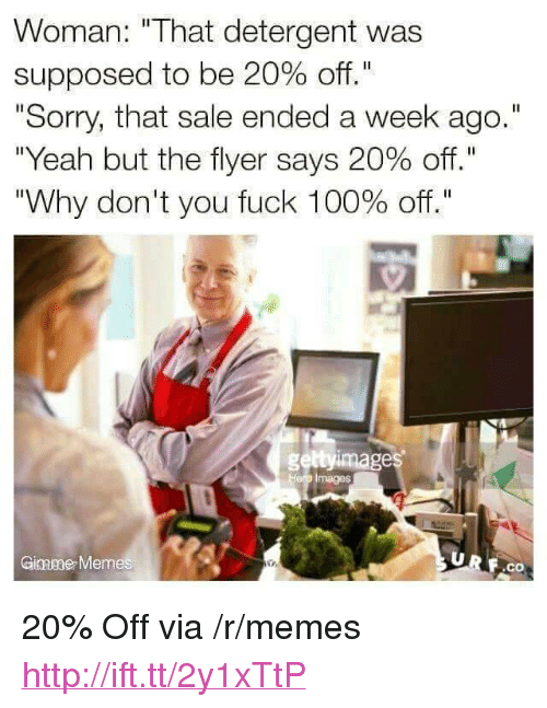 "Anaconda, Memes, and Sorry: Woman: ""That detergent was  supposed to be 20% off.""  ""Sorry, that sale ended a week ago.""  ""Yeah but the flyer says 20% off.""  ""Why don't you fuck 100% off.""  geltyimage  Hero Images  Ginmeae Memes  F.co <p>20% Off via /r/memes <a href=""http://ift.tt/2y1xTtP"">http://ift.tt/2y1xTtP</a></p>"