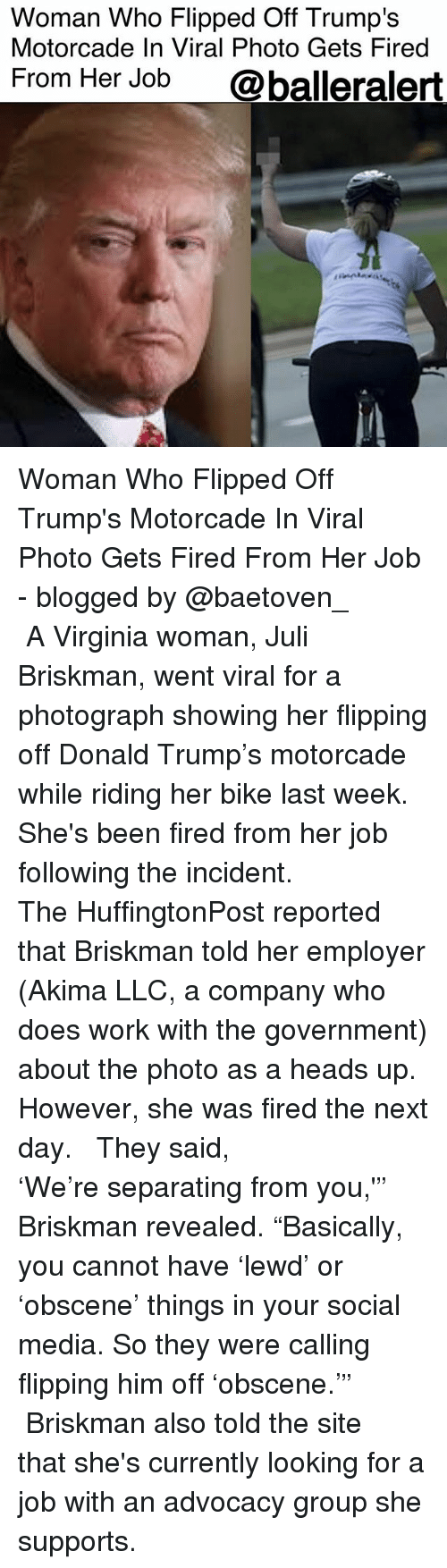 "Donald Trump, Memes, and Social Media: Woman Who Flipped Off Trump's  Motorcade In Viral Photo Gets Fired  From Her Job  @balleralert Woman Who Flipped Off Trump's Motorcade In Viral Photo Gets Fired From Her Job - blogged by @baetoven_ ⠀⠀⠀⠀⠀⠀⠀ ⠀⠀⠀⠀⠀⠀⠀ A Virginia woman, Juli Briskman, went viral for a photograph showing her flipping off Donald Trump's motorcade while riding her bike last week. She's been fired from her job following the incident. ⠀⠀⠀⠀⠀⠀⠀ ⠀⠀⠀⠀⠀⠀⠀ The HuffingtonPost reported that Briskman told her employer (Akima LLC, a company who does work with the government) about the photo as a heads up. However, she was fired the next day. ⠀⠀⠀⠀⠀⠀⠀ ⠀⠀⠀⠀⠀⠀⠀ They said, 'We're separating from you,'"" Briskman revealed. ""Basically, you cannot have 'lewd' or 'obscene' things in your social media. So they were calling flipping him off 'obscene.'"" ⠀⠀⠀⠀⠀⠀⠀ ⠀⠀⠀⠀⠀⠀⠀ Briskman also told the site that she's currently looking for a job with an advocacy group she supports."