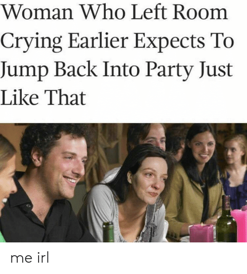 Crying, Party, and Irl: Woman Who Left Room  Crying Earlier Expects To  Jump Back Into Party Just  Like That me irl