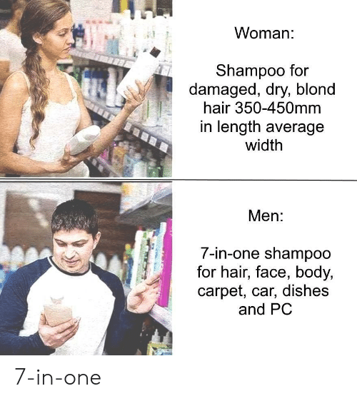 Hair, Car, and One: Womar  Shampoo for  damaged, dry, blond  hair 350-450mm  in length average  width  Men:  7-in-one shampoo  for hair, face, body,  carpet, car, dishes  and PC 7-in-one