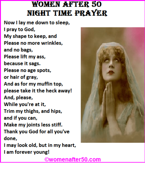 forever young: WOMEN AFTER 50  NIGHT TIME PRAYER  Now I lay me down to sleep,  I pray to God,  My shape to keep, and  Please no more wrinkles,  and no bags,  Please lift my ass,  because it sags.  Please no age spots,  or hair of gray,  And as for my muffin top,  please take it the heck away!  And, please,  While you're at it,  Trim my thighs, and hips,  and if you can,  Make my joints less stiff.  Thank you God for all you've  done,  I may look old, but in my heart,  I am forever young!  Owomenafter50.com