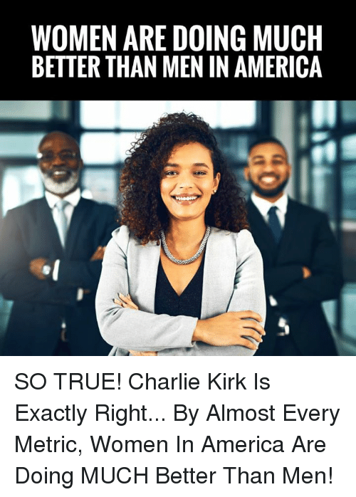 Exactly Right: WOMEN ARE DOING MUCH  BETTER THAN MEN IN AMERICA SO TRUE! Charlie Kirk Is Exactly Right... By Almost Every Metric, Women In America Are Doing MUCH Better Than Men!