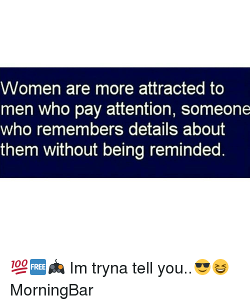 Payed Attention: Women are more attracted to  men who pay attention, someone  who remembers details about  them without being reminded 💯🆓🎮 Im tryna tell you..😎😆 MorningBar