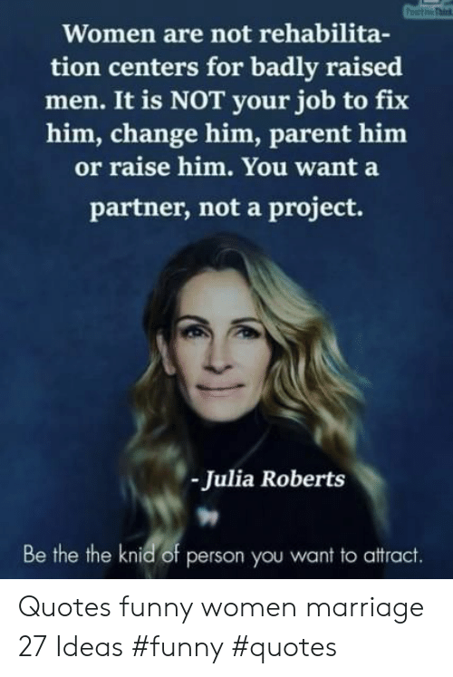 roberts: Women are not rehabilita-  tion centers for badly raised  men. It is NOT your job to fix  him, change him, parent him  or raise him. You want a  partner, not a project.  Julia Roberts  Be the the knid of person you want to attract. Quotes funny women marriage 27 Ideas #funny #quotes