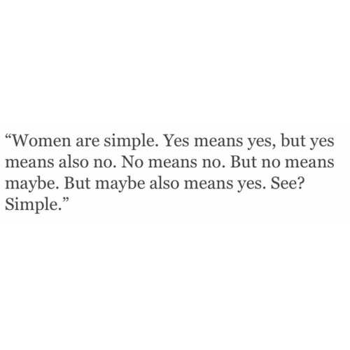 "Women, Simple, and Yes: ""Women are simple. Yes means yes, but yes  means also no. No means no. But no means  maybe. But maybe also means yes. See?  Simple.""  95"