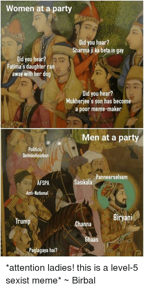 Mad Mughal, Dog, and Gay: Women at a party  Did you hear?  Sharma jika beta is gay  Did you hear?  Fatima's daughterran  away with her dog  Did you hear?  Mukherjee's son has become  a poor meme-maker  Men at a party  Politics/  Demonitisation  Panneerselvam  Sasikala  FSPA  Anti-National  Biryani  Trump  Channa  Ghaas  ya hai? *attention ladies! this is a level-5 sexist meme*  ~ Birbal