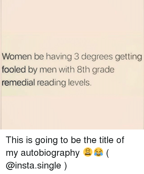 Autobiography: Women be having 3 degrees getting  fooled by men with 8th grade  remedial reading levels This is going to be the title of my autobiography 😩😂 ( @insta.single )