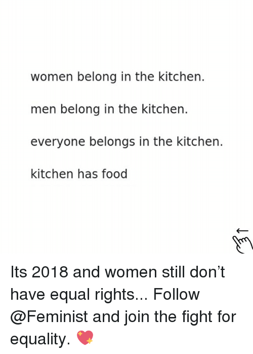 Food, Women, and Girl Memes: women belong in the kitchen.  men belong in the kitchen.  everyone belongs in the kitchen.  kitchen has food Its 2018 and women still don't have equal rights... Follow @Feminist and join the fight for equality. 💖