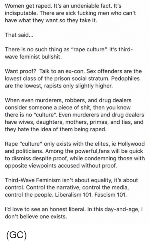 """Fascism: Women get raped. It's an undeniable fact. It's  indisputable. There are sick fucking men who can't  have what they want so they take it.  That said...  There is no such thing as """"rape culture"""". It's third-  wave feminist bullshit.  Want proof? Talk to an ex-con. Sex offenders are the  lowest class of the prison social stratum. Pedophiles  are the lowest, rapists only slightly higher.  When even murderers, robbers, and drug dealers  consider someone a piece of shit, then you know  there is no """"culture"""". Even murderers and drug dealers  have wives, daughters, mothers, primas, and tias, and  they hate the idea of them being raped.  Rape """"culture"""" only exists with the elites, ie Hollywood  and politicians. Among the powerful,fans will be quick  to dismiss despite proof, while condemning those with  opposite viewpoints accused without proof  Third-Wave Feminism isn't about equality, it's about  control. Control the narrative, control the media,  control the people. Liberalism 101. Fascism 101  I'd love to see an honest liberal. In this day-and-age, I  don't believe one exists. (GC)"""