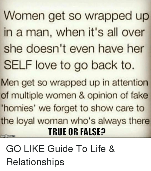 """Attentation: Women get so wrapped up  in a man, when it's all over  she doesn't even have her  SELF love to go back to.  Men get so wrapped up in attention  of multiple women & opinion of fake  """"homies' we forget to show care to  the loyal woman who's always there  TRUE OR FALSE  inngf p(com GO LIKE Guide To Life & Relationships"""