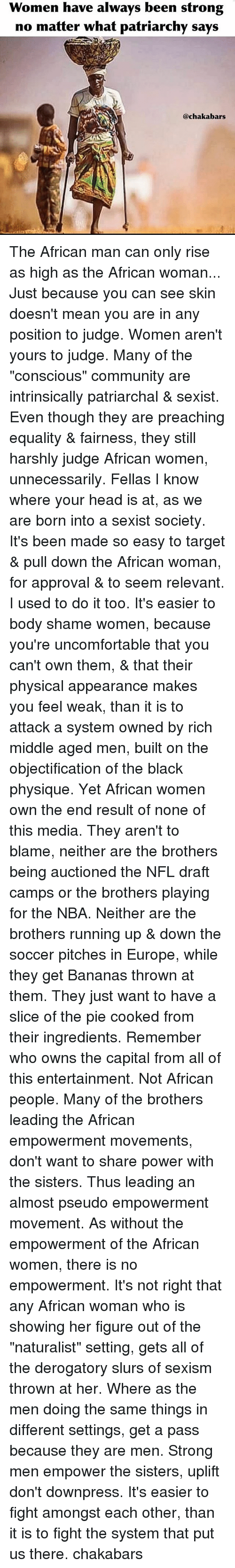 """Community, Head, and Memes: Women have always been strong  no matter what patriarchy says  @chakabars The African man can only rise as high as the African woman... Just because you can see skin doesn't mean you are in any position to judge. Women aren't yours to judge. Many of the """"conscious"""" community are intrinsically patriarchal & sexist. Even though they are preaching equality & fairness, they still harshly judge African women, unnecessarily. Fellas I know where your head is at, as we are born into a sexist society. It's been made so easy to target & pull down the African woman, for approval & to seem relevant. I used to do it too. It's easier to body shame women, because you're uncomfortable that you can't own them, & that their physical appearance makes you feel weak, than it is to attack a system owned by rich middle aged men, built on the objectification of the black physique. Yet African women own the end result of none of this media. They aren't to blame, neither are the brothers being auctioned the NFL draft camps or the brothers playing for the NBA. Neither are the brothers running up & down the soccer pitches in Europe, while they get Bananas thrown at them. They just want to have a slice of the pie cooked from their ingredients. Remember who owns the capital from all of this entertainment. Not African people. Many of the brothers leading the African empowerment movements, don't want to share power with the sisters. Thus leading an almost pseudo empowerment movement. As without the empowerment of the African women, there is no empowerment. It's not right that any African woman who is showing her figure out of the """"naturalist"""" setting, gets all of the derogatory slurs of sexism thrown at her. Where as the men doing the same things in different settings, get a pass because they are men. Strong men empower the sisters, uplift don't downpress. It's easier to fight amongst each other, than it is to fight the system that put us there. chakabars"""