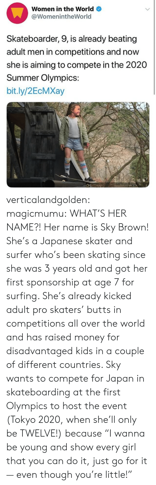 "the event: Women in the World  @WomenintheWorld  Skateboarder, 9, is already beating  adult men in competitions and now  she is aiming to compete in the 2020  Summer Olympics:  bit.ly/2EcMXay verticalandgolden:  magicmumu:  WHAT'S HER NAME?!  Her name is Sky Brown! She's a Japanese skater and surfer who's been skating since she was 3 years old and got her first sponsorship at age 7 for surfing. She's already kicked adult pro skaters' butts in competitions all over the world and has raised money for disadvantaged kids in a couple of different countries. Sky wants to compete for Japan in skateboarding at the first Olympics to host the event (Tokyo 2020, when she'll only be TWELVE!) because ""I wanna be young and show every girl that you can do it, just go for it — even though you're little!"""