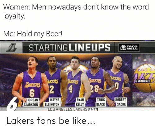 Nbamemes: Women: Men nowadays don't know the word  loyalty.  Me: Hold my Beer!  STARTINGLINEUPS  TACO  BELL  IICE  AEERS  TAIKERS  ARBETRS  AKERS  @NBAMEMES  LAKERS  28  2  4  5  TARIK  BLACK  WAYNE  ELLINGTON  RYAN  KELLY  LOS ANGELES LAKERS(13-37)  ROBERT  SACRE  JORDAN  CLARKSON Lakers fans be like...