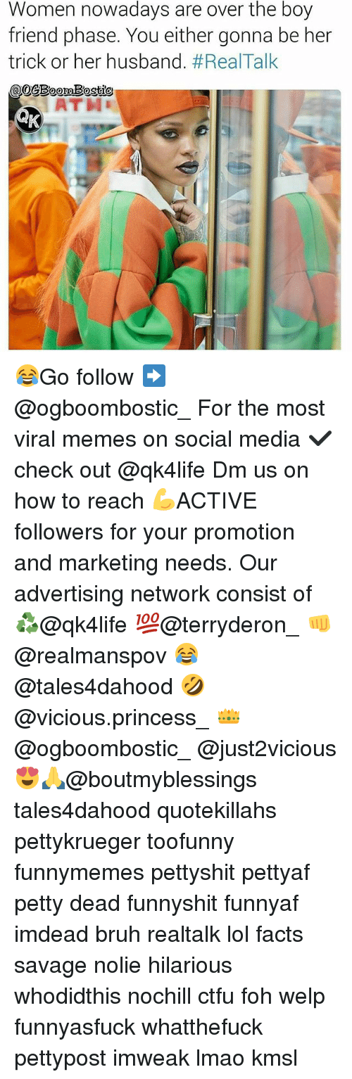 boy friend: Women nowadays are over the boy  friend phase. You either gonna be her  trick or her husband. #Real-Talk  @mBostie  ATH 😂Go follow ➡@ogboombostic_ For the most viral memes on social media ✔check out @qk4life Dm us on how to reach 💪ACTIVE followers for your promotion and marketing needs. Our advertising network consist of ♻@qk4life 💯@terryderon_ 👊@realmanspov 😂@tales4dahood 🤣@vicious.princess_ 👑@ogboombostic_ @just2vicious😍🙏@boutmyblessings tales4dahood quotekillahs pettykrueger toofunny funnymemes pettyshit pettyaf petty dead funnyshit funnyaf imdead bruh realtalk lol facts savage nolie hilarious whodidthis nochill ctfu foh welp funnyasfuck whatthefuck pettypost imweak lmao kmsl