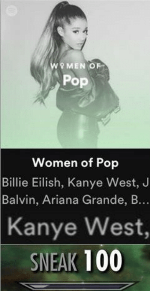 Ariana Grande, Kanye, and Pop: WOMEN OF  Pop  Women of Pop  Billie Eilish, Kanye West, J  Balvin, Ariana Grande, B...  Kanye West,  SNEAK 100