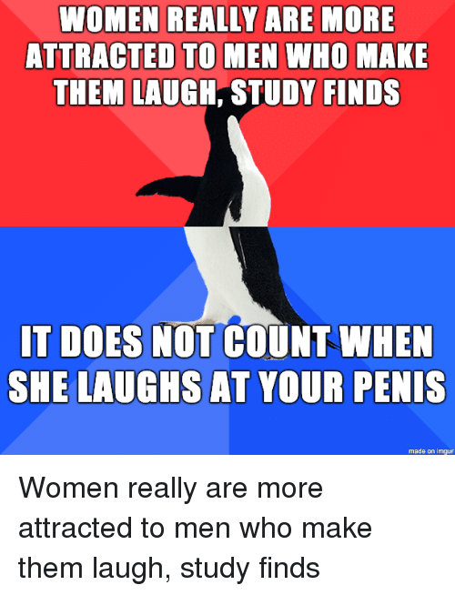 Imgur, Penis, and Women: WOMEN REALLY ARE MORE  ATTRACTED TO MEN WHO MAKE  THEM LAUGH, STUDY FINDS  IT DOES NOT COUNT WHEN  SHE LAUGHS AT YOUR PENIS  made on imgur Women really are more attracted to men who make them laugh, study finds
