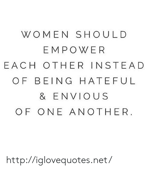 Http, Women, and Another: WOMEN SHOULD  EMPOWER  EACH OTHER INSTEAD  OF BEING HATEFUL  & ENVIOUS  OF ONE ANOTHER http://iglovequotes.net/