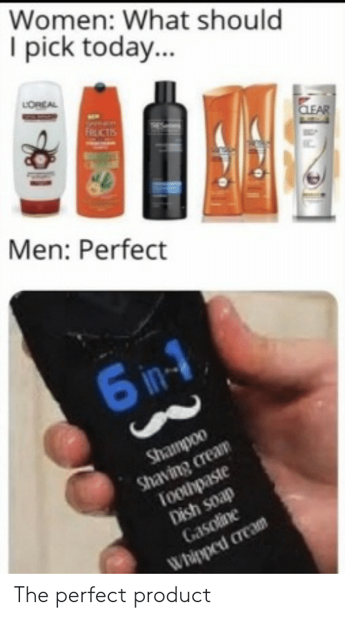 Toothpaste: Women: What should  I pick today...  LORCAL  FRUCTIS  CLEAR  Men: Perfect  6 in-1  Shampoo  Shaving cream  Toothpaste  Dish soap  Gasoline  Whipped cream The perfect product