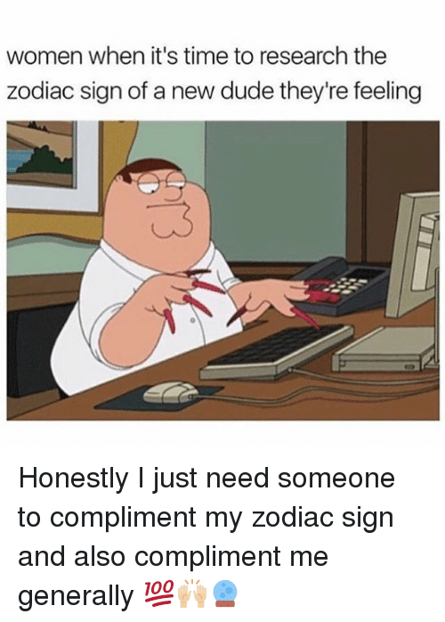 compliment me: women when it's time to research the  zodiac sign of a new dude they're feeling Honestly I just need someone to compliment my zodiac sign and also compliment me generally 💯🙌🏼🔮