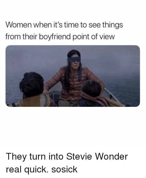 Stevie: Women when it's time to see things  from their boyfriend point of view They turn into Stevie Wonder real quick. sosick