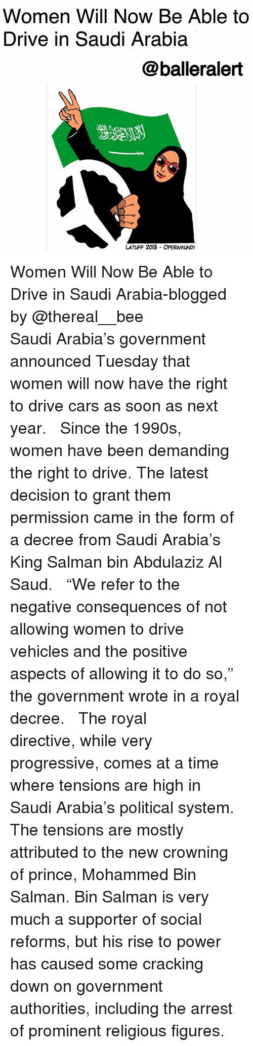 "salman: Women Will Now Be Able to  Drive in Saudi Arabia  @balleralert  じ2  LATUFF 2013 OPERAMUNDI Women Will Now Be Able to Drive in Saudi Arabia-blogged by @thereal__bee ⠀⠀⠀⠀⠀⠀⠀⠀⠀ ⠀⠀ Saudi Arabia's government announced Tuesday that women will now have the right to drive cars as soon as next year. ⠀⠀⠀⠀⠀⠀⠀⠀⠀ ⠀⠀ Since the 1990s, women have been demanding the right to drive. The latest decision to grant them permission came in the form of a decree from Saudi Arabia's King Salman bin Abdulaziz Al Saud. ⠀⠀⠀⠀⠀⠀⠀⠀⠀ ⠀⠀ ""We refer to the negative consequences of not allowing women to drive vehicles and the positive aspects of allowing it to do so,"" the government wrote in a royal decree. ⠀⠀⠀⠀⠀⠀⠀⠀⠀ ⠀⠀ The royal directive, while very progressive, comes at a time where tensions are high in Saudi Arabia's political system. The tensions are mostly attributed to the new crowning of prince, Mohammed Bin Salman. Bin Salman is very much a supporter of social reforms, but his rise to power has caused some cracking down on government authorities, including the arrest of prominent religious figures."