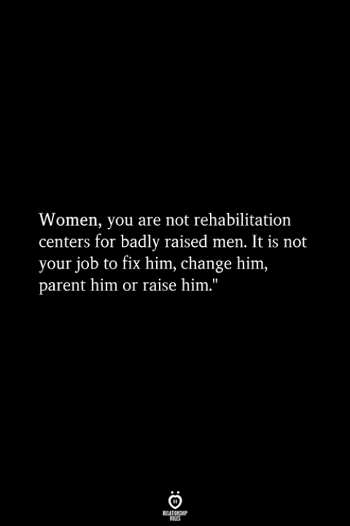 Women, Change, and Job: Women, you are not rehabilitation  centers for badly raised men, It is not  your job to fix him, change him,  parent him or raise him.""