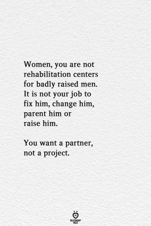 Raise: Women, you are not  rehabilitation centers  for badly raised men.  It is not your job to  fix him, change him,  parent him or  raise him  You want a partner,  not a project.  RELATIONSHIP  LES