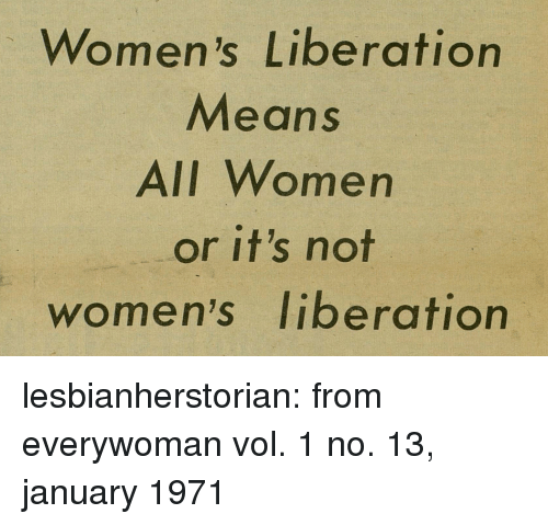 liberation: Women's Liberation  Means  AlI Women  or it's not  women's liberation lesbianherstorian: from everywoman vol. 1 no. 13, january 1971