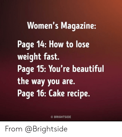 youre beautiful: Women's Magazine:  Page 14: How to lose  weight fast.  Page 15:You're beautiful  the way you are.  Page 16: Cake recipe.  O BRIGHTSIDE From @Brightside