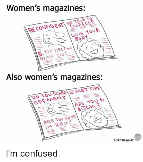 pips: Women's magazines:  EE TRUE TO  RECONFIDENT 80  DY  PIPs  BEING YOU!  Also women's magazines:  OFF MEN?  ARE YOU A  ARE Goop  IN BED?  BECKY BARNICOAT I'm confused.