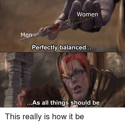 How, All, and This: Womern  Men  Perfectly balanced.  ...As all things should be