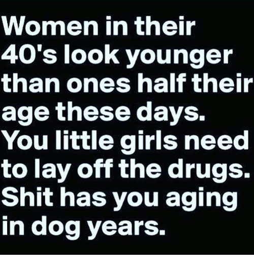 dog years: WOmmen in their  40's look younger  than ones half their  age these days.  You little girls need  to lay off the drugs.  Shit has you aging  in dog years.