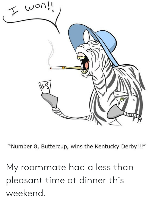 "derby: won!  ""Number 8, Buttercup, wins the Kentucky Derby!!!"" My roommate had a less than pleasant time at dinner this weekend."