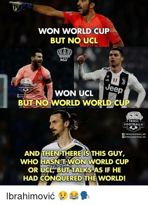ibrahimovic: WON WORLD CUP  BUT NO UCL  MJJ  ID  TROLLUte  FOOTBALLO  WON UCLeep  DETROLF OOTBALLH  BUT NO WORLD WORLD CUP  TROLL  FOOTBALL。!  /TROLLFOOTBALL.HD  TROLLFOOTBALL.HD  AND THEN THERE'IS THIS GUY,  WHO HASNTEWON WORLD CUP  OR UCL BUT TALKS AS IF HE  HAD CONQUERED THE WORLD! Ibrahimović 😢😂🗣