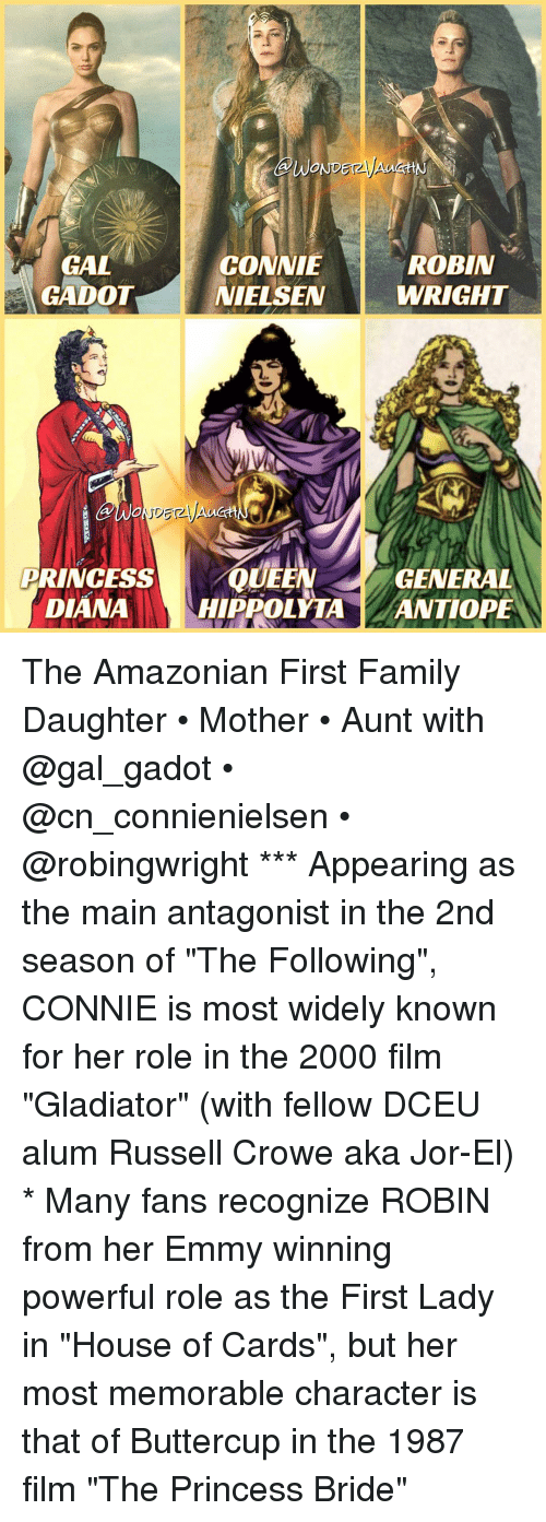 """Gladiator: WOND  ROBIN  GAL  CONNIE  GADOT NIELSEN  WRIGHT  PRINCESS  QUEEN  GENERAL  DIANA  HIPPOLYTA  ANTIOPE The Amazonian First Family Daughter • Mother • Aunt with @gal_gadot • @cn_connienielsen • @robingwright *** Appearing as the main antagonist in the 2nd season of """"The Following"""", CONNIE is most widely known for her role in the 2000 film """"Gladiator"""" (with fellow DCEU alum Russell Crowe aka Jor-El) * Many fans recognize ROBIN from her Emmy winning powerful role as the First Lady in """"House of Cards"""", but her most memorable character is that of Buttercup in the 1987 film """"The Princess Bride"""""""