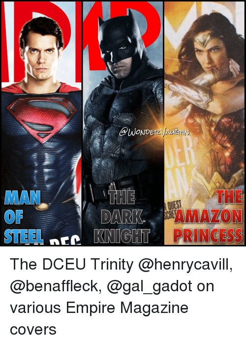empirical: @WONDE  THE  DARK  AMAZON  STEEL NEC  KNIGHT PRINCESS The DCEU Trinity @henrycavill, @benaffleck, @gal_gadot on various Empire Magazine covers