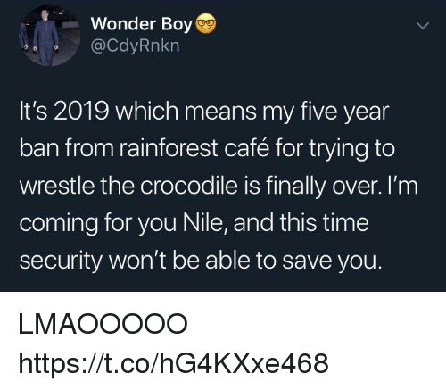 Funny, Time, and Wonder: Wonder Boy  @CdyRnkn  It's 2019 which means my five year  ban from rainforest café for trying to  wrestle the crocodile is finally over. I'm  coming for you Nile, and this time  security won't be able to save you. LMAOOOOO https://t.co/hG4KXxe468