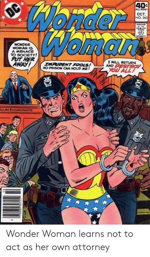 hold me: Wonder  Womarts  40c  ALL NEW!  OC  OCT  NO. 260  WONDER  WOMAN IS  A MENACE  TO SOCIETY!  PUT HER  AWAY!  I WILL RETURN  AND PESTROY  IMPUDENT FOOLS!  NO PRISON CAN HOLD ME!  YOU ALL!  DeLBOCHIARAMONTE  PD Wonder Woman learns not to act as her own attorney