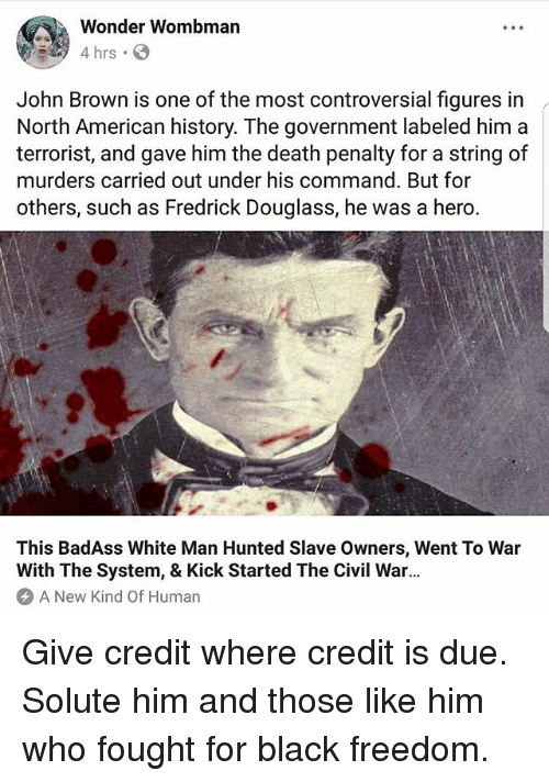 Memes, American, and Black: Wonder Wombman  4 hrs S  John Brown is one of the most controversial figures in  North American history. The government labeled him a  terrorist, and gave him the death penalty for a string of  murders carried out under his command. But for  others, such as Fredrick Douglass, he was a hero.  This BadAss White Man Hunted Slave Owners, Went To War  With The System, & Kick Started The Civil War.  A New Kind Of Human Give credit where credit is due. Solute him and those like him who fought for black freedom.
