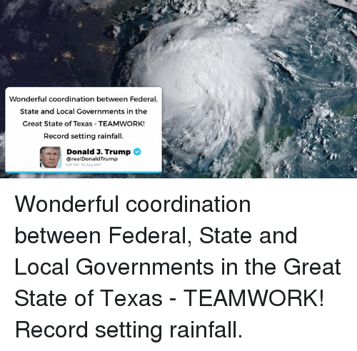 coordination: Wonderful coordination between Federal  State and Local Governments in the  Great State of Texas TEAMWORK!  Record setting rainfall  Donald 3. Trump  realDonaldTrump  357 M-26 Aug 2017 Wonderful coordination between Federal, State and Local Governments in the Great State of Texas - TEAMWORK! Record setting rainfall.