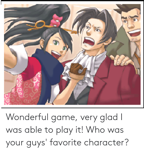 Favorite Character: Wonderful game, very glad I was able to play it! Who was your guys' favorite character?